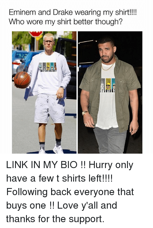 Drake, Eminem, and Funny: Eminem and Drake wearing my shirt!!!  Who wore my shirt better though? LINK IN MY BIO !! Hurry only have a few t shirts left!!!! Following back everyone that buys one !! Love y'all and thanks for the support.