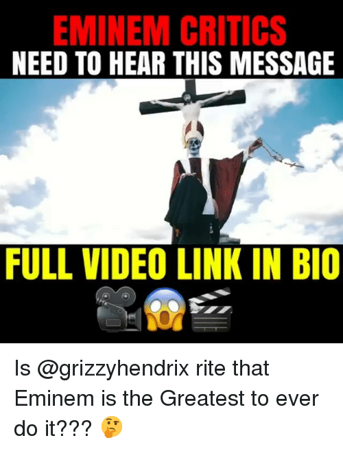 Eminem, Memes, and Link: EMINEM CRITICS  NEED TO HEAR THIS MESSAGE  FULL VIDEO LINK IN BIO Is @grizzyhendrix rite that Eminem is the Greatest to ever do it??? 🤔
