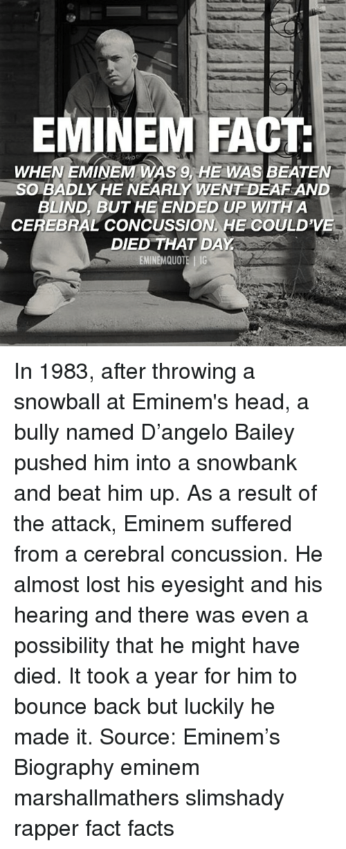 Concussion: EMINEM FACT  WHEN EMINEM WAS 9, HE WAS BEATEN  SOBADLY HE NEARLY WENT DEAF AND  BLIND, BUT HE ENDED UP WITH A  CEREBRAL CONCUSSION HE COULD'VE  DIED THAT DAY In 1983, after throwing a snowball at Eminem's head, a bully named D'angelo Bailey pushed him into a snowbank and beat him up. As a result of the attack, Eminem suffered from a cerebral concussion. He almost lost his eyesight and his hearing and there was even a possibility that he might have died. It took a year for him to bounce back but luckily he made it. Source: Eminem's Biography eminem marshallmathers slimshady rapper fact facts
