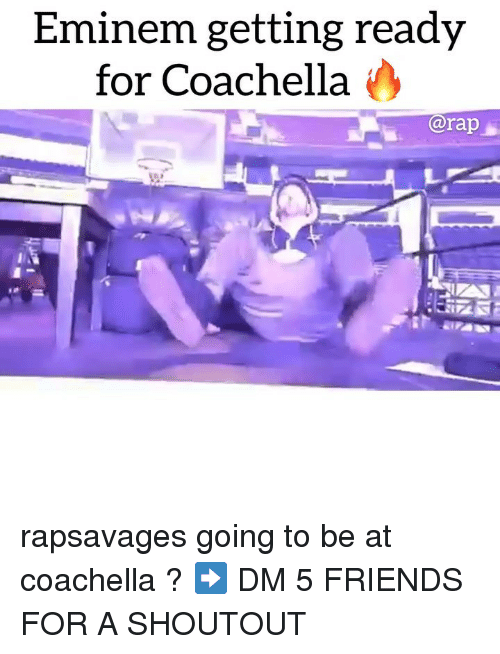 Coachella, Eminem, and Friends: Eminem getting ready  for Coachella  @rap rapsavages going to be at coachella ? ➡️ DM 5 FRIENDS FOR A SHOUTOUT