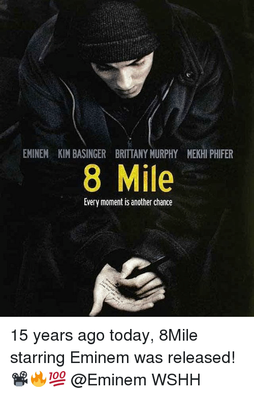 8 Mile, Eminem, and Memes: EMINEM KIM BASINGER BRITTANY MURPHY MEKHI PHIFER  8 Mile  Every moment is another chance 15 years ago today, 8Mile starring Eminem was released! 📽🔥💯 @Eminem WSHH
