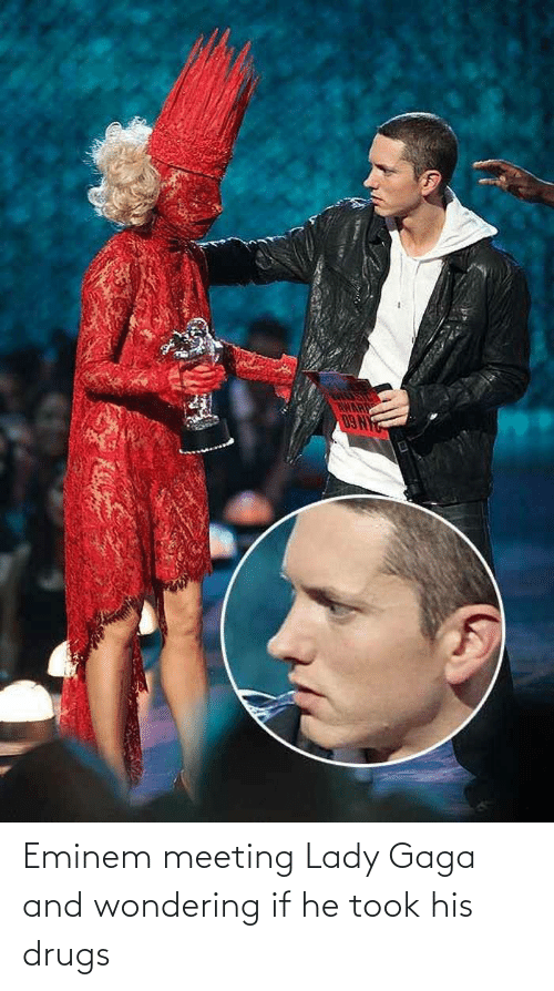 meeting: Eminem meeting Lady Gaga and wondering if he took his drugs