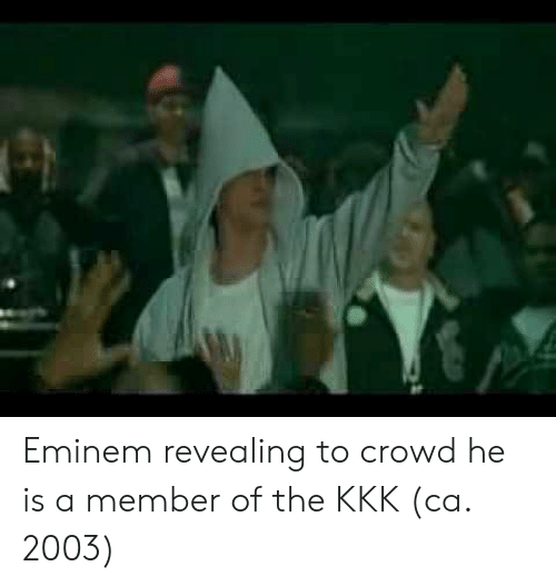 Eminem, Kkk, and Crowd: Eminem revealing to crowd he is a member of the KKK (ca. 2003)