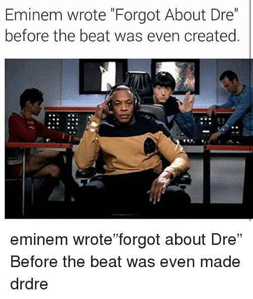 "Eminem, Forgot About Dre, and Memes: Eminem wrote ""Forgot About Dre""  before the beat was even created eminem wrote""forgot about Dre"" Before the beat was even made drdre"