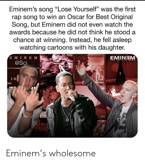 "oscar: Eminem's song ""Lose Yourself"" was the first  rap song to win an Oscar for Best Original  Song, but Eminem did not even watch the  awards because he did not think he stood a  chance at winning. Instead, he fell asleep  watching cartoons with his daughter.  E MINE M  @Sci  EMINEM  EMINEM  IN Eminem's wholesome"