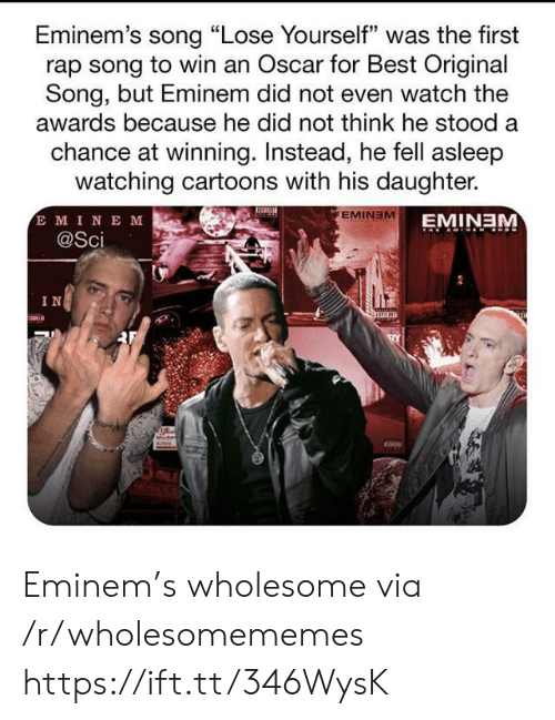 "oscar: Eminem's song ""Lose Yourself"" was the first  rap song to win an Oscar for Best Original  Song, but Eminem did not even watch the  awards because he did not think he stood a  chance at winning. Instead, he fell asleep  watching cartoons with his daughter.  E MINE M  @Sci  EMINEM  EMINEM  IN Eminem's wholesome via /r/wholesomememes https://ift.tt/346WysK"