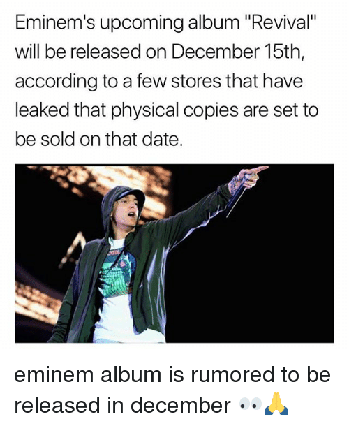 "Eminem, Memes, and Date: Eminem's upcoming album ""Revival""  will be released on December 15th,  according to a few stores that have  leaked that physical copies are set to  be sold on that date. eminem album is rumored to be released in december 👀🙏"