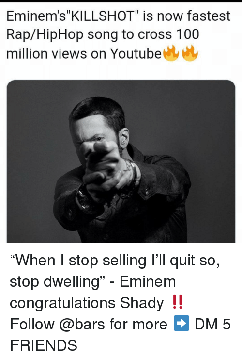 "Anaconda, Eminem, and Friends: Eminem's""KILLSHOT"" is now fastest  Rap/HipHop song to cross 100  million views on Youtube ""When I stop selling I'll quit so, stop dwelling"" - Eminem congratulations Shady ‼️ Follow @bars for more ➡️ DM 5 FRIENDS"