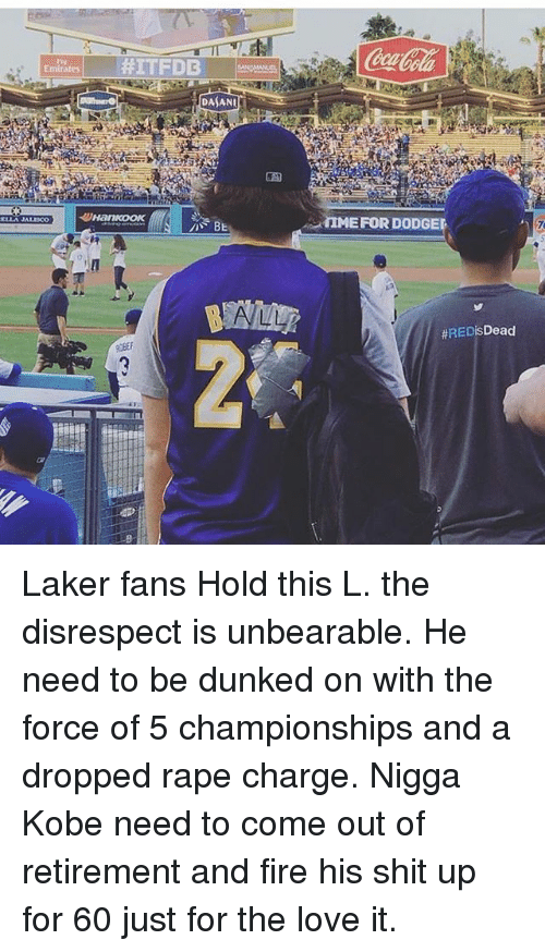 laker: Emirates  #ITFDB  DASANU  IMEFOR DODGEL  Laker fans Hold this L. the disrespect is unbearable. He need to be dunked on with the force of 5 championships and a dropped rape charge. Nigga Kobe need to come out of retirement and fire his shit up for 60 just for the love it.