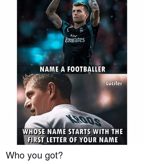 Memes, Lucifer, and Emirates: Emirates  NAME A FOOTBALLER  Lucifer  WHOSE NAME STARTS WITH THE  FIRST LETTER OF YOUR NAME Who you got?