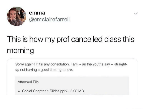 Youths: emma  @emclairefarrell  This is how my prof cancelled class this  morning  Sorry again! If it's any consolation, I am - as the youths say - straight-  up not having a good time right now.  Attached File  Social Chapter 1 Slides.pptx - 5.23 MB