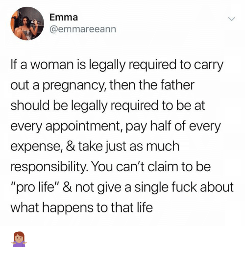 "Conservative Memes: Emma  @emmareeann  If a woman is legally required to carry  out a pregnancy, then the father  should be legally required to be at  every appointment, pay half of every  expense, & take just as much  responsibility. You can't claim to be  ""pro life"" & not give a single fuck about  what happens to that life 🤷🏽‍♀️"