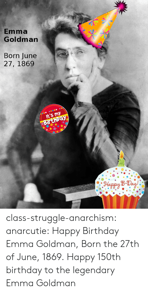 Birthday, Struggle, and Tumblr: Emma  Goldman  Born June  27, 1869  It's my  Birthpay  Happy B-Day! class-struggle-anarchism: anarcutie:  Happy Birthday Emma Goldman, Born the 27th of June, 1869.  Happy 150th birthday to the legendary Emma Goldman