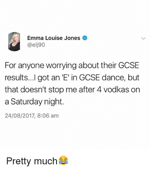 British, Dance, and Got: Emma Louise Jones  @elj90  For anyone worrying about their GCSE  results...l got an 'E' in GCSE dance, but  that doesn't stop me after 4 vodkas on  a Saturday night.  24/08/2017, 8:06 am Pretty much😂