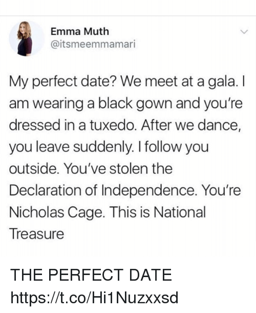 Funny, Black, and Date: Emma Muth  @itsmeemmamari  My perfect date? We meet at a gala. I  am wearing a black gown and you're  dressed in a tuxedo. After we dance,  you leave suddenly. I follow you  outside. You've stolen the  Declaration of Independence. You're  Nicholas Cage. This is National  Treasure THE PERFECT DATE https://t.co/Hi1Nuzxxsd