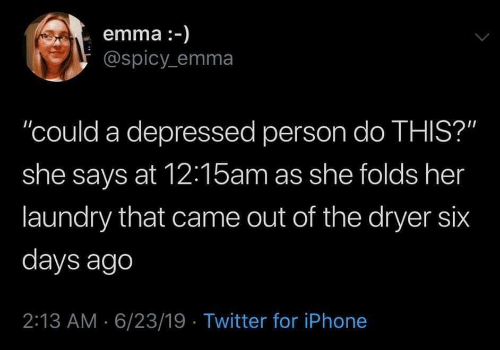 "Dryer: emma :-)  @spicy emma  ""could a depressed person do THIS?""  she says at 12:15am as she folds her  laundry that came out of the dryer six  days ago  2:13 AM 6/23/19 Twitter for iPhone"