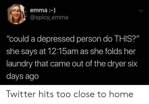 "Dryer: emma-)  @spicy emma  ""could a depressed person do THIS?""  she says at 12:15am as she folds her  laundry that came out of the dryer six  days ago Twitter hits too close to home"