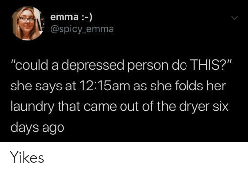 "Dryer: emma-)  @spicy emma  ""could a depressed person do THIS?""  she says at 12:15am as she folds her  laundry that came out of the dryer six  days ago Yikes"