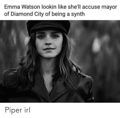 piper: Emma Watson lookin like she'll accuse mayor  of Diamond City of being a synth Piper irl