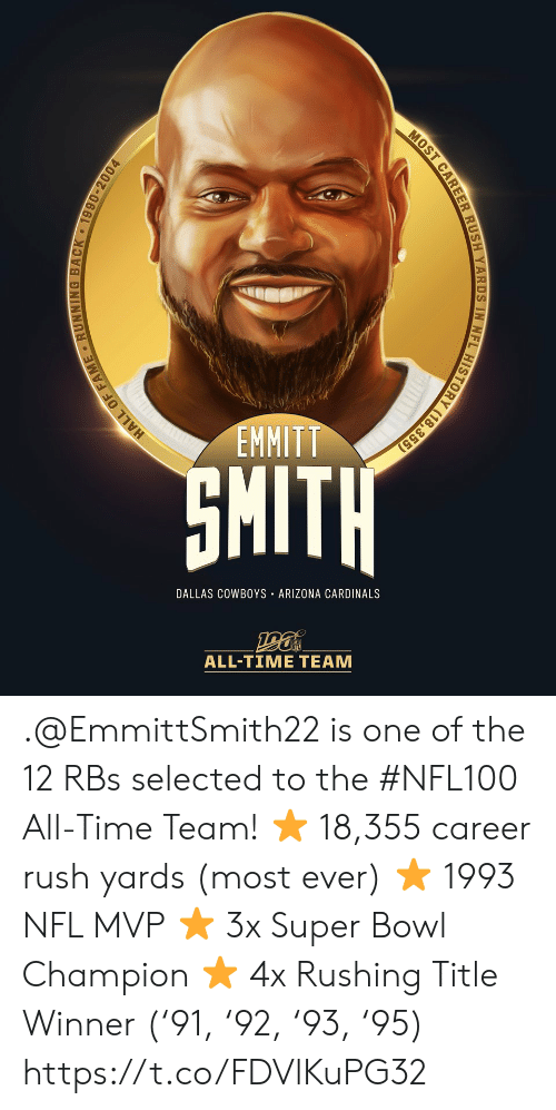 fame: EMMITT  SMITH  DALLAS COWBOYS ARIZONA CARDINALS  ALL-TIME TEAM  HALL OF FAME RUNNING BACK 1990-2004  MOST CAREER RUSH YARDS IN NFL HISTORY (18,355) .@EmmittSmith22 is one of the 12 RBs selected to the #NFL100 All-Time Team!  ⭐️ 18,355 career rush yards (most ever) ⭐️ 1993 NFL MVP ⭐️ 3x Super Bowl Champion ⭐️ 4x Rushing Title Winner ('91, '92, '93, '95) https://t.co/FDVlKuPG32