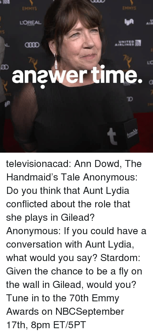 Tumblr, Anonymous, and Blog: EMMYS  ENMYS  LOREAL  AIR  rS  UNITED  AIRLINES  anewer time.  TD televisionacad: Ann Dowd, The Handmaid's Tale Anonymous: Do you think that Aunt Lydia conflicted about the role that she plays in Gilead? Anonymous: If you could have a conversation with Aunt Lydia, what would you say? Stardom: Given the chance to be a fly on the wall in Gilead, would you?  Tune in to the 70th Emmy Awards on NBCSeptember 17th, 8pm ET/5PT