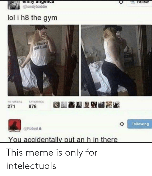 Gym, Lol, and Meme: emny angenca  elonelybaddie  2Follow  lol i h8 the gym  RETWLETS FAVORITES  876  271  Following  ALLOWE@RObert e  You accidentally put an h in there This meme is only for intelectuals