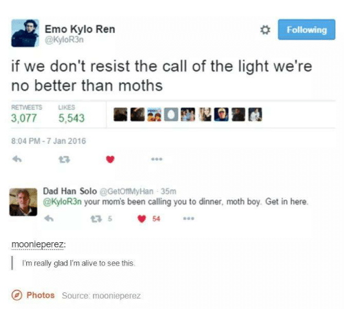 Kylor3N: Emo Kylo en  Following  @KyloR3n  if we don't resist the call of the light we're  no better than moths  RETWEETS LIKES  5.543  3,077  8:04 PM-7 Jan 2016  Dad Han Solo  @GetoftMyHan 35m  @KyloR3n your mom's been calling you to dinner, moth boy. Get in here.  moonie perez  I'm really glad I'm alive to see this.  Photos source: moonieperez