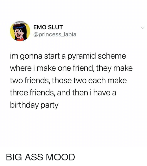 Ass, Birthday, and Emo: EMO SLUT  @princess_labia  im gonna start a pyramid scheme  where i make one friend, they make  two friends, those two each make  three friends, and then i have a  birthday party BIG ASS MOOD