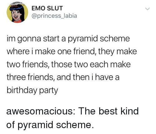 Birthday, Emo, and Friends: EMO SLUT  @princess_labia  im gonna start a pyramid scheme  where i make one friend, they make  two friends, those two each make  three friends, and then i have a  birthday party awesomacious:  The best kind of pyramid scheme.