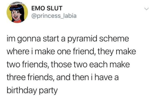 Birthday, Emo, and Friends: EMO SLUT  @princess_labia  im gonna start a pyramid scheme  where i make one friend, they make  two friends, those two each make  three friends, and then i have a  birthday party