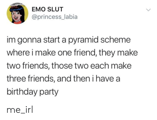 Birthday, Emo, and Friends: EMO SLUT  @princess_labia  im gonna start a pyramid scheme  where i make one friend, they make  two friends, those two each make  three friends, and then i have a  birthday party me_irl