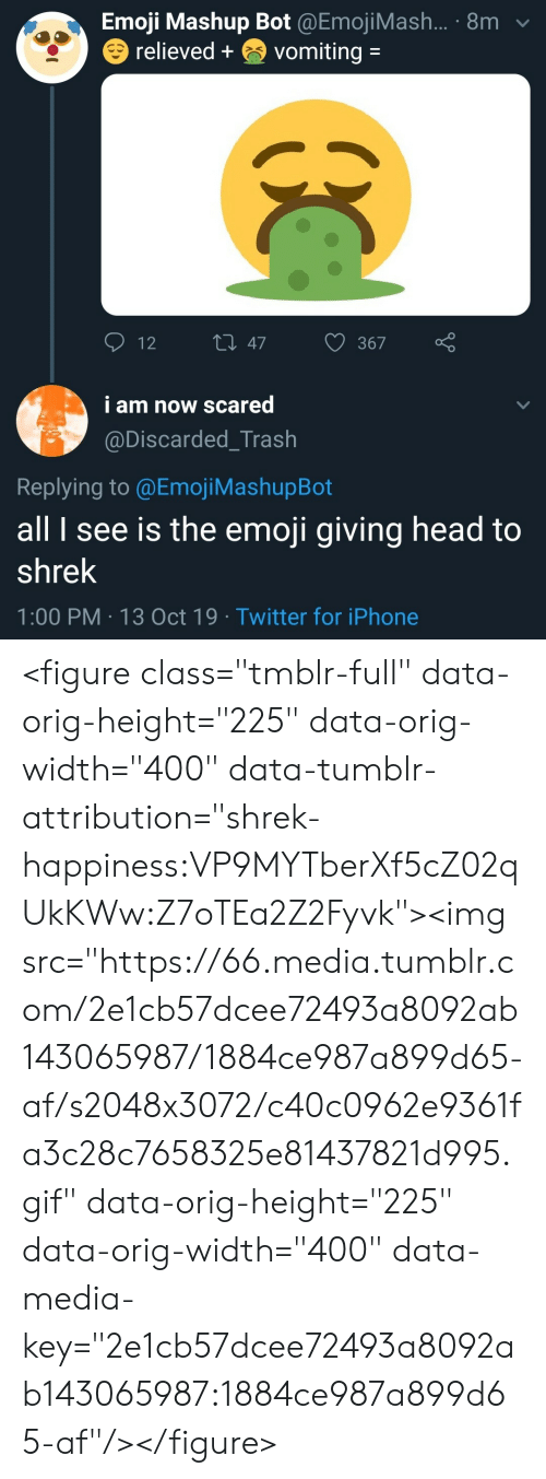 "Emoji: Emoji Mashup Bot @EmojiMash... 8m  relieved+  vomiting =  t 47  12  367  i am now scared  @Discarded_Trash  Replying to @Emoj i MashupBot  all I see is the emoji giving head to  shrek  1:00 PM 13 Oct 19 Twitter for iPhone  00 <figure class=""tmblr-full"" data-orig-height=""225"" data-orig-width=""400"" data-tumblr-attribution=""shrek-happiness:VP9MYTberXf5cZ02qUkKWw:Z7oTEa2Z2Fyvk""><img src=""https://66.media.tumblr.com/2e1cb57dcee72493a8092ab143065987/1884ce987a899d65-af/s2048x3072/c40c0962e9361fa3c28c7658325e81437821d995.gif"" data-orig-height=""225"" data-orig-width=""400"" data-media-key=""2e1cb57dcee72493a8092ab143065987:1884ce987a899d65-af""/></figure>"