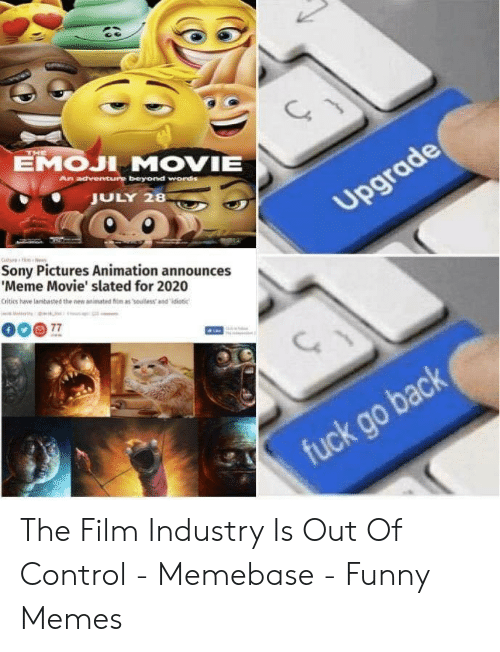 Announces Meme: EMOJI MOVIE  JULY 28  Sony Pictures Animation announces  Meme Movie' slated for 2020  Critics have lambasted the new animated m as souless and idiotic The Film Industry Is Out Of Control - Memebase - Funny Memes