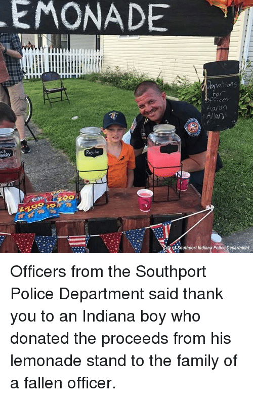 Family, Memes, and Police: EMONADE  1  Allan  ot Southport Indiana Police Department Officers from the Southport Police Department said thank you to an Indiana boy who donated the proceeds from his lemonade stand to the family of a fallen officer.