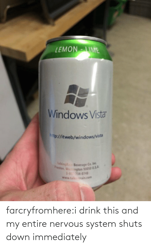 immediately: EMONIME  Windows Vista  htp:/fitweb/windows/vista  Beverage Ca loc  ngton 58050 U.5.A  18 734 0748  www.ta srain com farcryfromhere:i drink this and my entire nervous system shuts down immediately