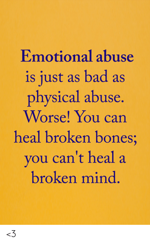 Bad, Bones, and Memes: Emotional abuse  is just as bad as  physical abuse.  Worse! You can  heal broken bones;  you can't heal a  broken mind. <3