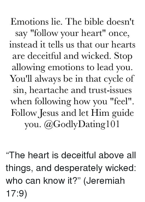 """Memes, 🤖, and Wick: Emotions lie. The bible doesn't  say """"follow your heart"""" once,  instead it tells us that our hearts  are deceitful and wicked. Stop  allowing emotions to lead you.  You'll always be in that cycle of  sin, heartache and trust-issues  when following how you """"feel""""  Follow Jesus and let Him guide  you. Ca GodlyDating l01 """"The heart is deceitful above all things, and desperately wicked: who can know it?"""" (Jeremiah 17:9)"""