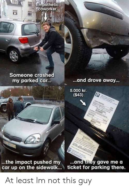 Impactive: Empathetic  coworke  WE  Someone crashed  my parked car...  ...and drove away  5.000 kr.  ($43)  ...and they gave mea  ...the impact pushed my .  car up on the sidewalk... ticket for parking there. At least Im not this guy