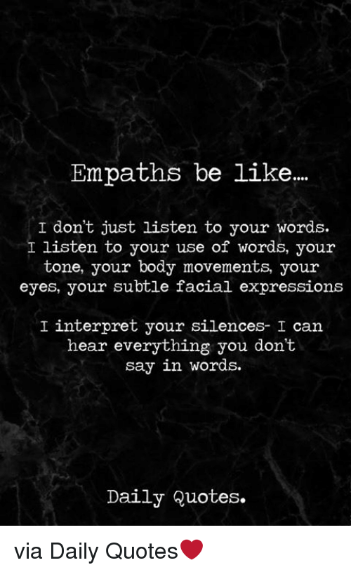 Be Like, Quotes, and Can: Empaths be like..  I don't just listen to your words.  I listen to your use of words, your  tone, your body movements, your  eyes, your subtle facial expressions  I interpret your silences- I can  hear everything you dont  say in words.  Daily Quotes. via Daily Quotes❤️