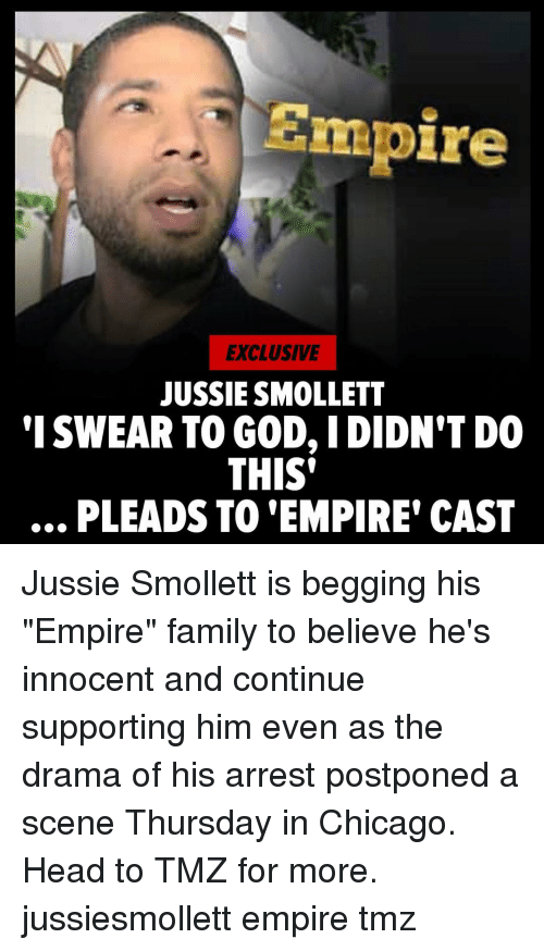 "Chicago, Empire, and Family: Empire  EXCLUSIVE  JUSSIE SMOLLET  'I SWEAR TO GOD, IDIDN'T DO  THIS'  .., PLEADS TO 'EMPIRE' CAST Jussie Smollett is begging his ""Empire"" family to believe he's innocent and continue supporting him even as the drama of his arrest postponed a scene Thursday in Chicago. Head to TMZ for more. jussiesmollett empire tmz"