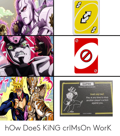 Anime, Empire, and Work: EMPIRE  (Keep this card secret)  Just say no!  Play at any time to stop  another player's action  against you.  aoמסי  EE  aea hOw DoeS KiNG crIMsOn WorK