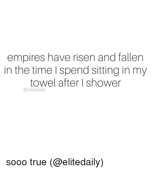 Memes, Shower, and True: empires have risen and fallen  in the time I spend sitting in my  towel after I shower  @elitedaily sooo true (@elitedaily)
