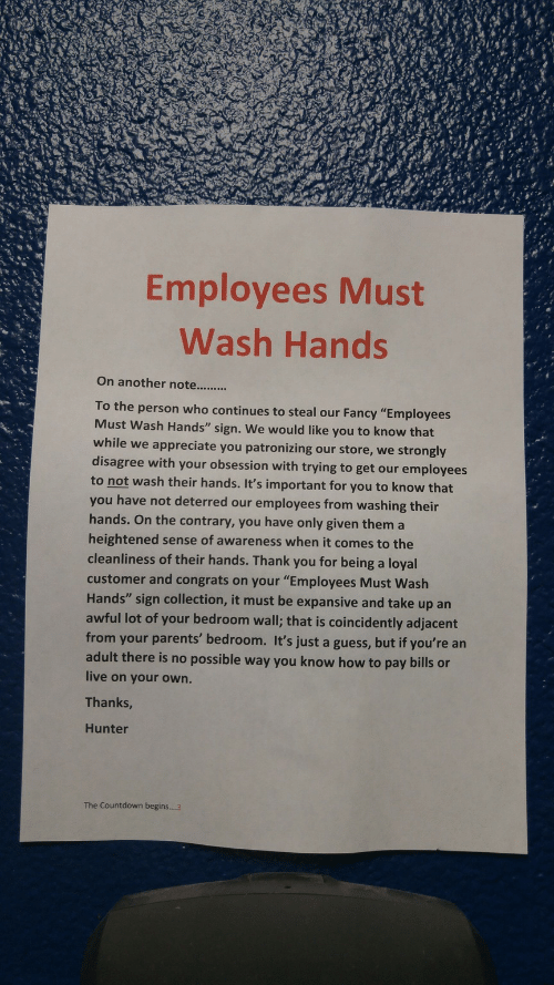 "Countdown, Parents, and Thank You: Employees Must  Wash Hands  To the person who continues to steal our Fancy ""Employees  Must Wash Hands"" sign. We would like you to know that  while we appreciate you patronizing our store, we strongly  disagree with your obsession with trying to get our employees  to not wash their hands. It's important for you to know that  you have not deterred our employees from washing their  hands. On the contrary, you have only given them a  heightened sense of awareness when it comes to the  cleanliness of their hands. Thank you for being a loyal  customer and congrats on your ""Employees Must Wash  Hands"" sign collection, it must be expansive and take up an  awful lot of your bedroom wall; that is coincidently adjacent  from your parents' bedroom. It's just a guess, but if you're an  adult there is no possible way you know how to pay bills or  live on your own.  Thanks  Hunter  The Countdown begins....3"