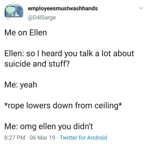 Ellen: employeesmustwashhands  @D4lSarge  Me on Ellen  Ellen: so I heard you talk a lot about  suicide and stuff?  Me: yeah  *rope lowers down from ceiling*  Me: omg ellen you didn't  8:27 PM 06 Mar 19 Twitter for Android
