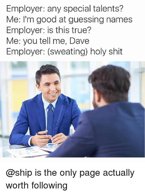Shit, True, and Good: Employer: any special talents?  Me: I'm good at guessing names  Employer: is this true?  Me: you tell me, Dave  Employer: (sweating) holy shit @ship is the only page actually worth following