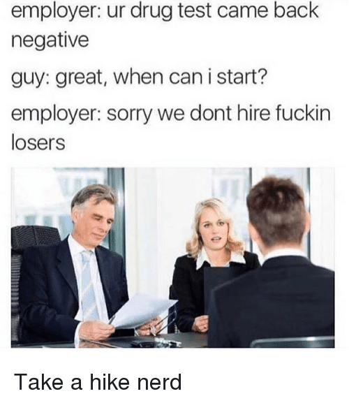 Ironic, Nerd, and Sorry: employer: ur drug test came back  negative  guy: great, when can i start?  employer: sorry we dont hire fuckin  losers Take a hike nerd