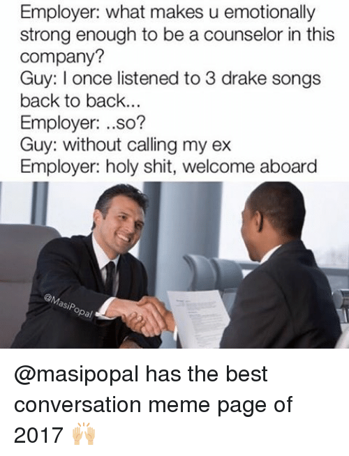 Back to Back, Drake, and Funny: Employer: what makes u emotionally  strong enough to be a counselor in this  company?  Guy: once listened to 3 drake songs  back to back.  Employer  so?  Guy: without calling my ex  Employer: holy shit, welcome aboard  asiP  Opal @masipopal has the best conversation meme page of 2017 🙌🏼