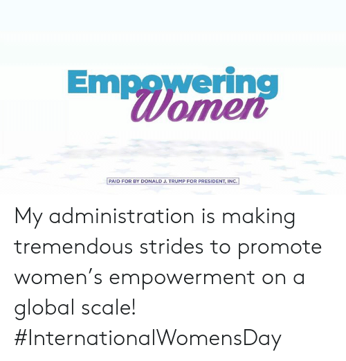 Empowering: Empowering  Womer  PAID FOR BY DONALD J. TRUMP FOR PRESIDENT, INC.] My administration is making tremendous strides to promote women's empowerment on a global scale! #InternationalWomensDay