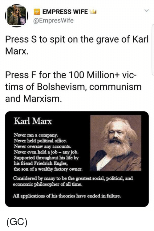 Tims: EMPRESS WIFE  @EmpresWife  Press S to spit on the grave of Karl  Marx.  Press F for the 100 Million+ vic-  tims of Bolshevism, communism  and Marxism  Karl Marx  Never ran a company  Never held political office.  Never oversaw any accounts  Never even held a job- any job.  Supported throughout his life by  his friend Friedrich Engles,  the son of a wealthy factory owner  Considered by many to be the greatest social, political, and  economic philosopher of all time.  All applications of his theories have ended in failure (GC)