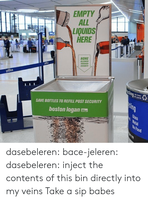 Inject: EMPTY  ALL  LIQUIDS  HERE  NONE  ALLOWEO  NRDUC  SECORIT  SAVE BOTTLES TO REFILL POST SECURITY  boston logan  Food dasebeleren: bace-jeleren:  dasebeleren:  inject the contents of this bin directly into my veins  Take a sip babes